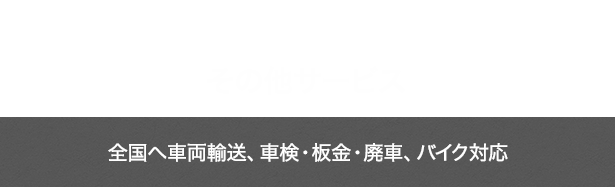 OTHER SERVICES その他サービス 全国へ車両輸送、車検・板金・廃車、バイク対応